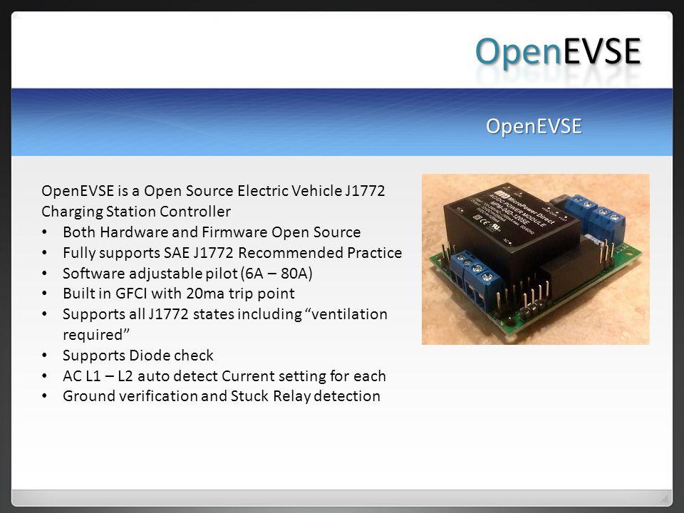 OpenEVSE is a Open Source Electric Vehicle J1772 Charging Station Controller Both Hardware and Firmware Open Source Fully supports SAE J1772 Recommended Practice Software adjustable pilot (6A – 80A) Built in GFCI with 20ma trip point Supports all J1772 states including ventilation required Supports Diode check AC L1 – L2 auto detect Current setting for each Ground verification and Stuck Relay detection OpenEVSE