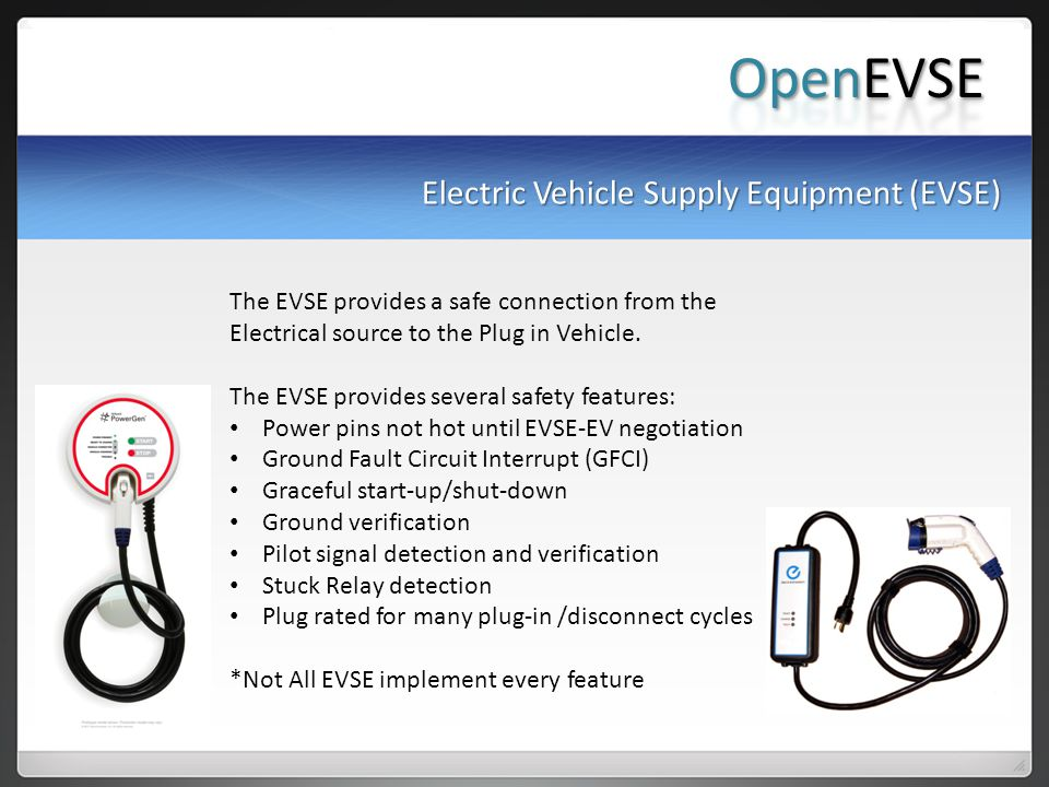Electric Vehicle Supply Equipment (EVSE) The EVSE provides a safe connection from the Electrical source to the Plug in Vehicle.
