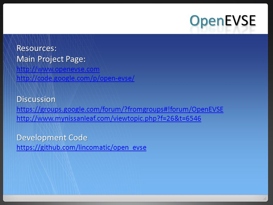 Resources: Main Project Page: http://www.openevse.com http://code.google.com/p/open-evse/Discussion https://groups.google.com/forum/?fromgroups#!forum/OpenEVSE http://www.mynissanleaf.com/viewtopic.php?f=26&t=6546 Development Code https://github.com/lincomatic/open_evse