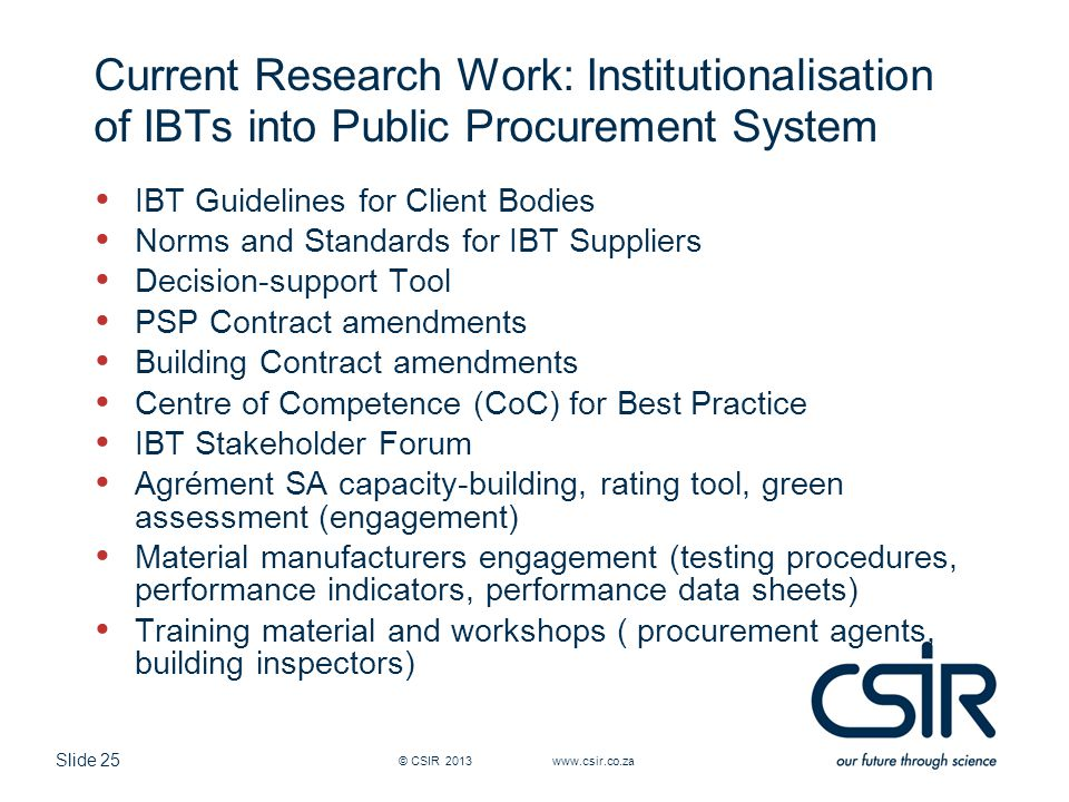 Slide 25 Current Research Work: Institutionalisation of IBTs into Public Procurement System IBT Guidelines for Client Bodies Norms and Standards for IBT Suppliers Decision-support Tool PSP Contract amendments Building Contract amendments Centre of Competence (CoC) for Best Practice IBT Stakeholder Forum Agrément SA capacity-building, rating tool, green assessment (engagement) Material manufacturers engagement (testing procedures, performance indicators, performance data sheets) Training material and workshops ( procurement agents, building inspectors) © CSIR 2013 www.csir.co.za