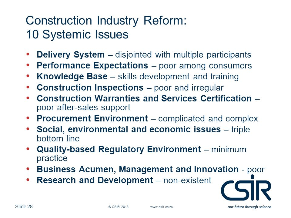 Slide 28 Construction Industry Reform: 10 Systemic Issues Delivery System – disjointed with multiple participants Performance Expectations – poor among consumers Knowledge Base – skills development and training Construction Inspections – poor and irregular Construction Warranties and Services Certification – poor after-sales support Procurement Environment – complicated and complex Social, environmental and economic issues – triple bottom line Quality-based Regulatory Environment – minimum practice Business Acumen, Management and Innovation - poor Research and Development – non-existent © CSIR 2013 www.csir.co.za
