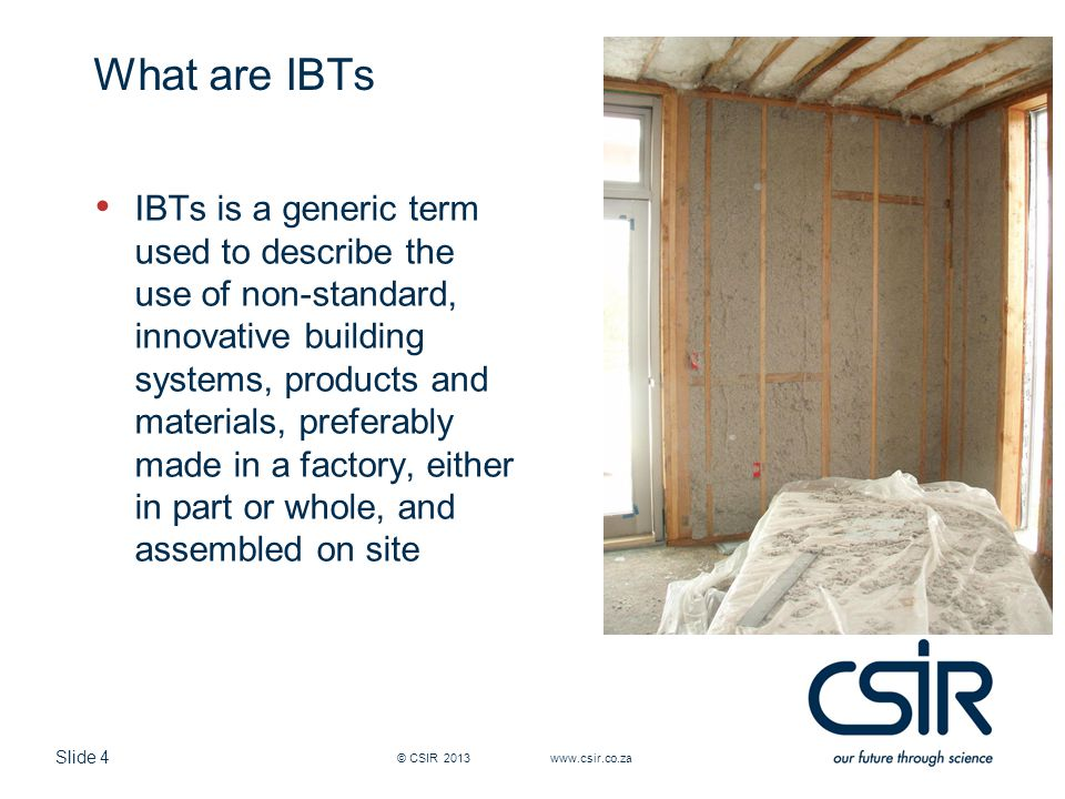 Slide 5 What are IBTs IBTs can be classified according to: Mass Heavy Light Onsite or Offsite Type Light steel frame Heavy panels Hybrids © CSIR 2013 www.csir.co.za