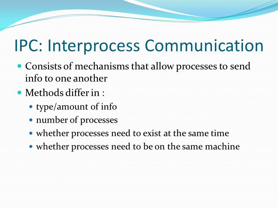 IPC: Interprocess Communication Consists of mechanisms that allow processes to send info to one another Methods differ in : type/amount of info number