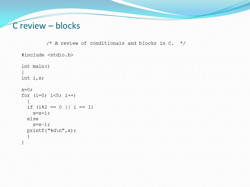 C review – blocks /* A review of conditionals and blocks in C. */ #include int main() { int i,x; x=0; for (i=0; i<5; i++) { if (i%2 == 0 || i == 1) x=