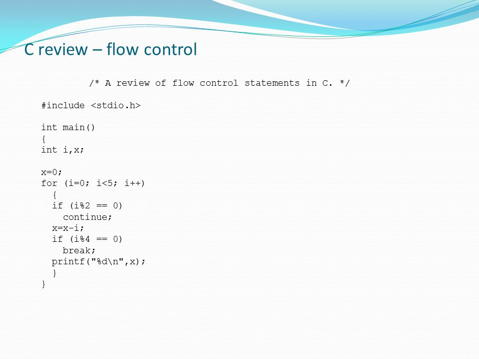 C review – flow control /* A review of flow control statements in C. */ #include int main() { int i,x; x=0; for (i=0; i<5; i++) { if (i%2 == 0) contin