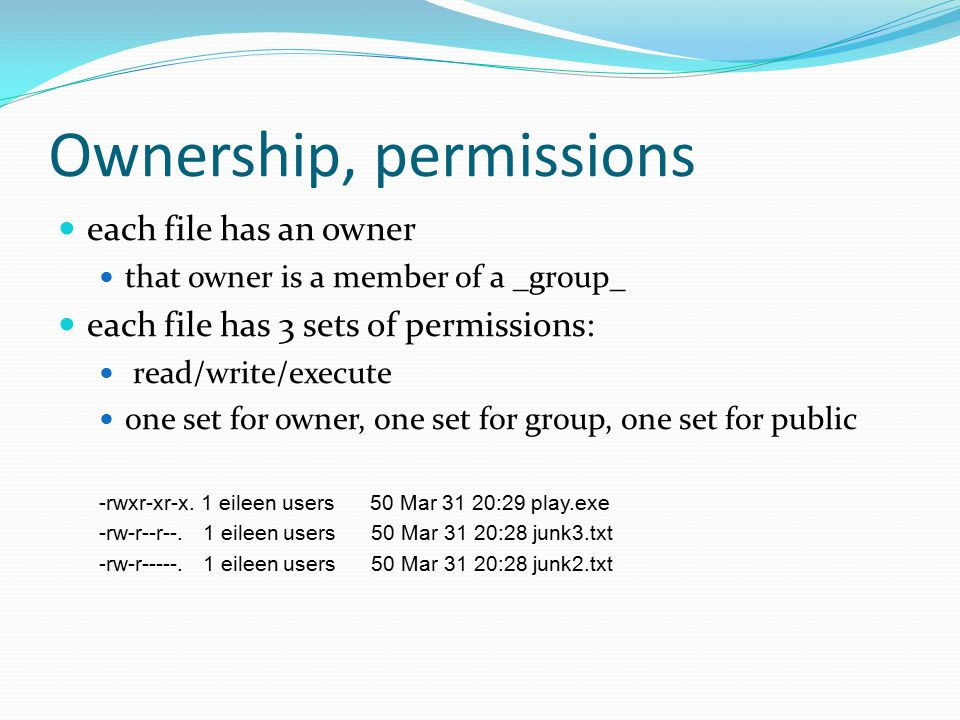 Ownership, permissions each file has an owner that owner is a member of a _group_ each file has 3 sets of permissions: read/write/execute one set for