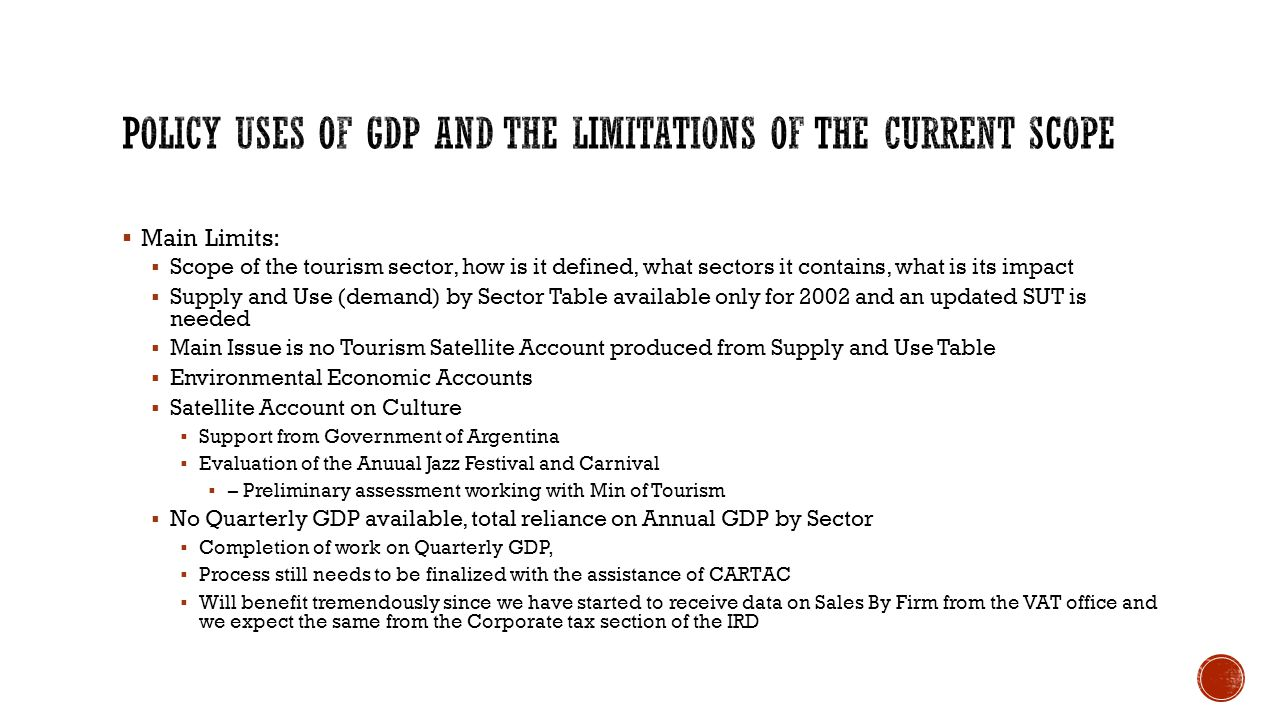  Main Limits:  Scope of the tourism sector, how is it defined, what sectors it contains, what is its impact  Supply and Use (demand) by Sector Table available only for 2002 and an updated SUT is needed  Main Issue is no Tourism Satellite Account produced from Supply and Use Table  Environmental Economic Accounts  Satellite Account on Culture  Support from Government of Argentina  Evaluation of the Anuual Jazz Festival and Carnival  – Preliminary assessment working with Min of Tourism  No Quarterly GDP available, total reliance on Annual GDP by Sector  Completion of work on Quarterly GDP,  Process still needs to be finalized with the assistance of CARTAC  Will benefit tremendously since we have started to receive data on Sales By Firm from the VAT office and we expect the same from the Corporate tax section of the IRD