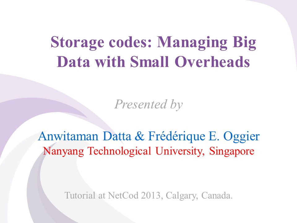 © 2013, A. Datta & F. Oggier, NTU Singapore Storage codes: Managing Big Data with Small Overheads Presented by Anwitaman Datta & Frédérique E. Oggier