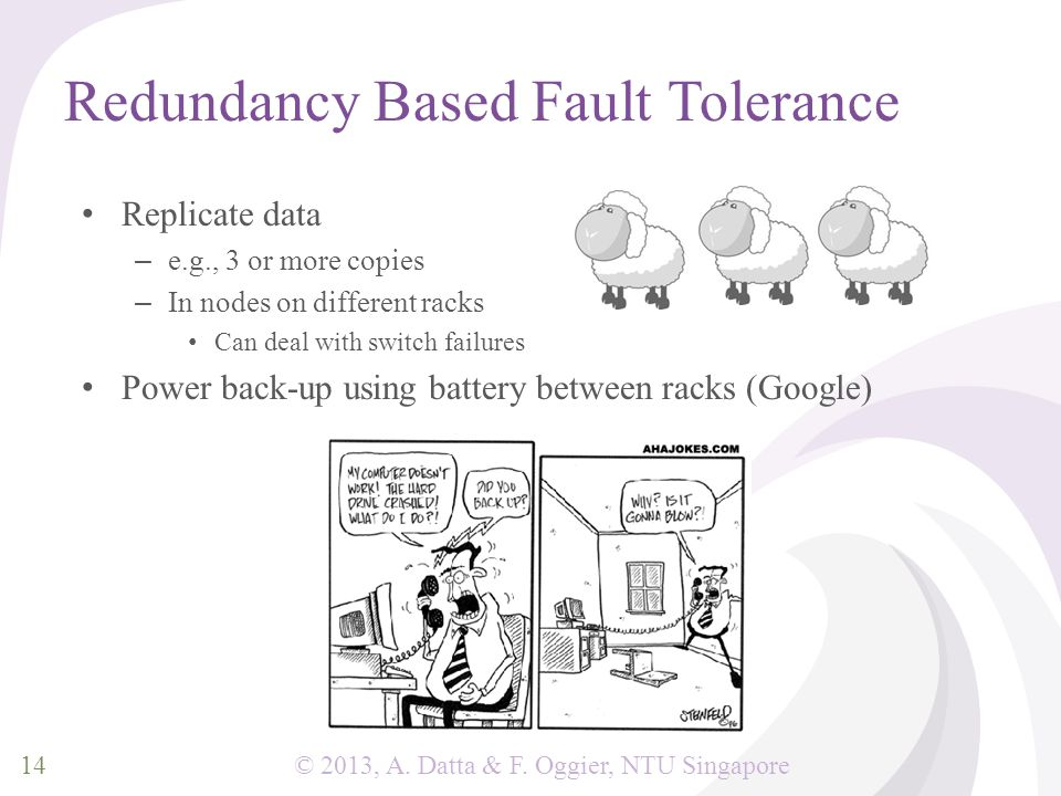 © 2013, A. Datta & F. Oggier, NTU Singapore Redundancy Based Fault Tolerance Replicate data – e.g., 3 or more copies – In nodes on different racks Can