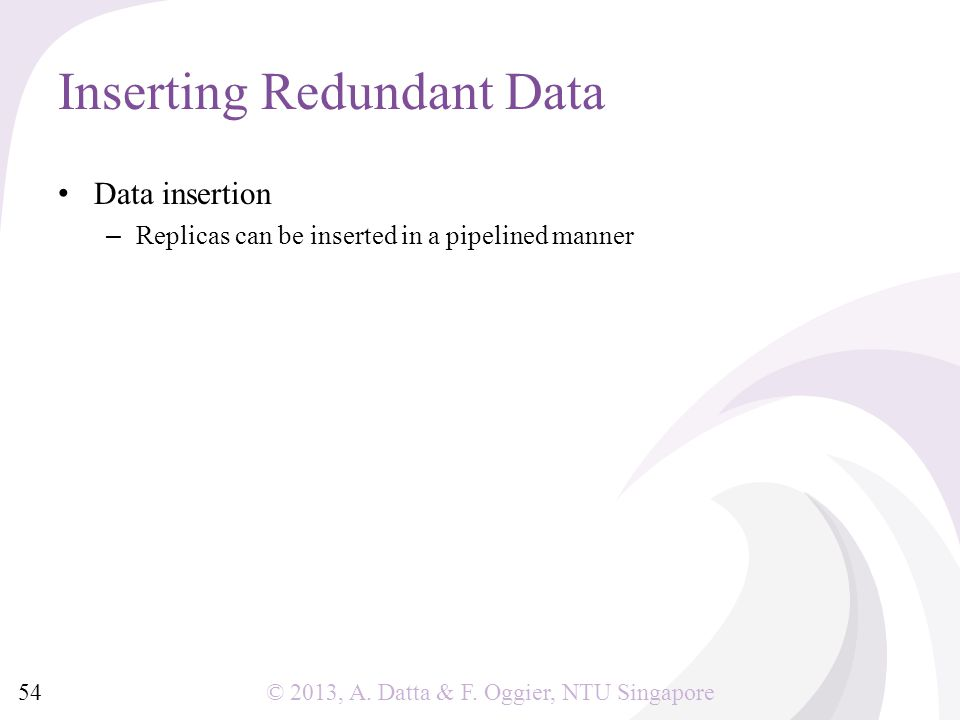 © 2013, A. Datta & F. Oggier, NTU Singapore Data insertion – Replicas can be inserted in a pipelined manner Inserting Redundant Data 54