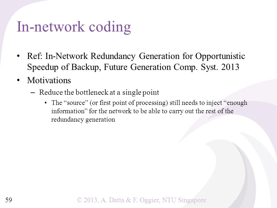 © 2013, A. Datta & F. Oggier, NTU Singapore In-network coding Ref: In-Network Redundancy Generation for Opportunistic Speedup of Backup, Future Genera