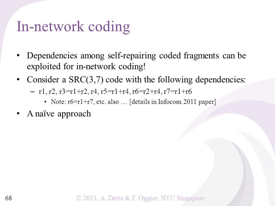 © 2013, A. Datta & F. Oggier, NTU Singapore In-network coding Dependencies among self-repairing coded fragments can be exploited for in-network coding
