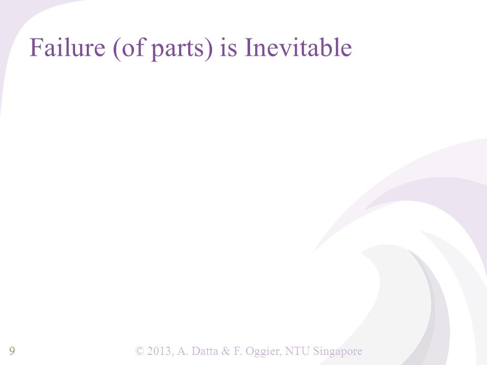 © 2013, A. Datta & F. Oggier, NTU Singapore Failure (of parts) is Inevitable 9