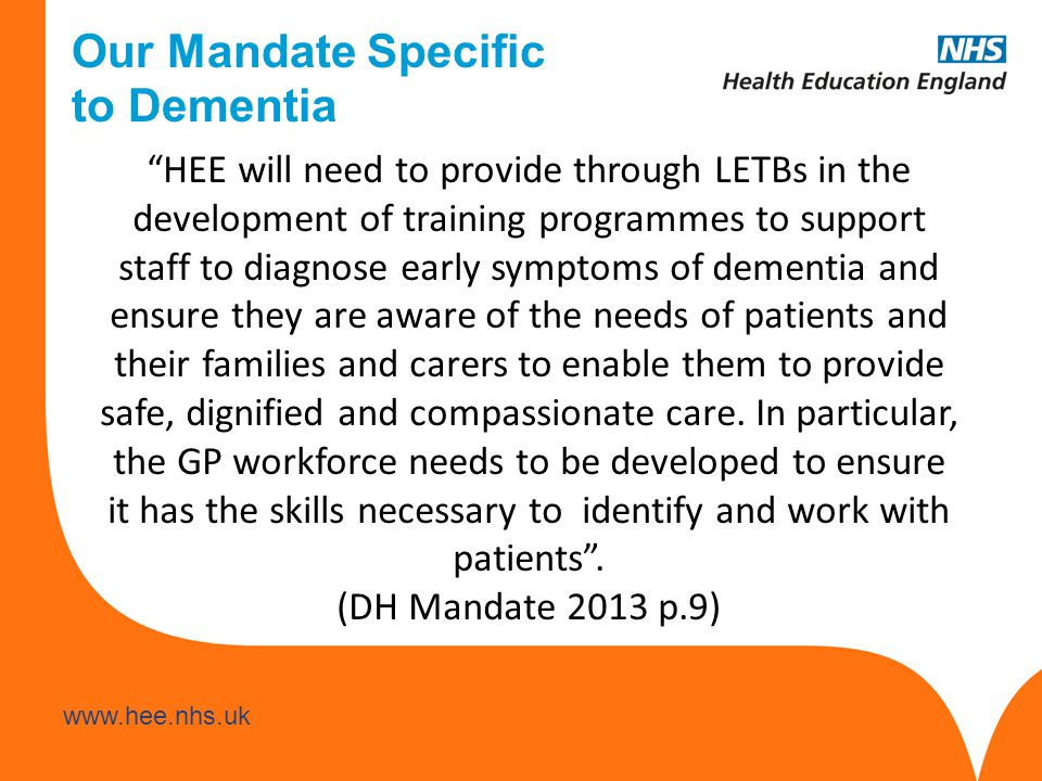Our Mandate Specific to Dementia HEE will need to provide through LETBs in the development of training programmes to support staff to diagnose early symptoms of dementia and ensure they are aware of the needs of patients and their families and carers to enable them to provide safe, dignified and compassionate care.