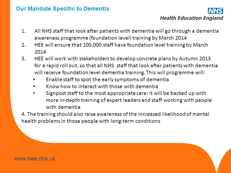 Our Mandate Specific to Dementia 1.All NHS staff that look after patients with dementia will go through a dementia awareness programme (foundation level) training by March HEE will ensure that 100,000 staff have foundation level training by March HEE will work with stakeholders to develop concrete plans by Autumn 2013 for a rapid roll out, so that all NHS staff that look after patients with dementia will receive foundation level dementia training.