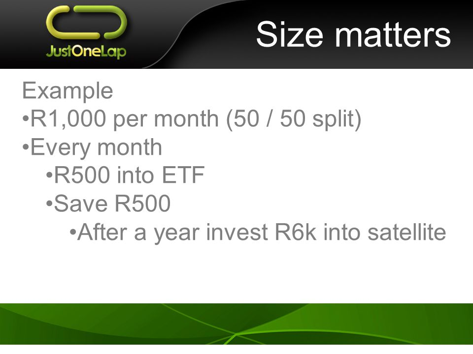 Size matters Example R1,000 per month (50 / 50 split) Every month R500 into ETF Save R500 After a year invest R6k into satellite