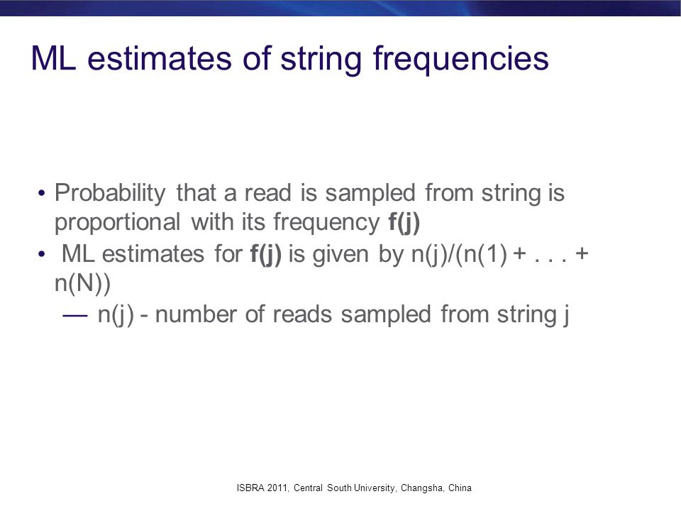 EM algorithm E-step: Compute the expected number n(j) of reads that come from string j under the assumption that string frequencies f(j) are correct M-step: For each string j, set the new value of f(j) equal to the portion of reads being originated by string j among all observed reads in the sample ISBRA 2011, Central South University, Changsha, China
