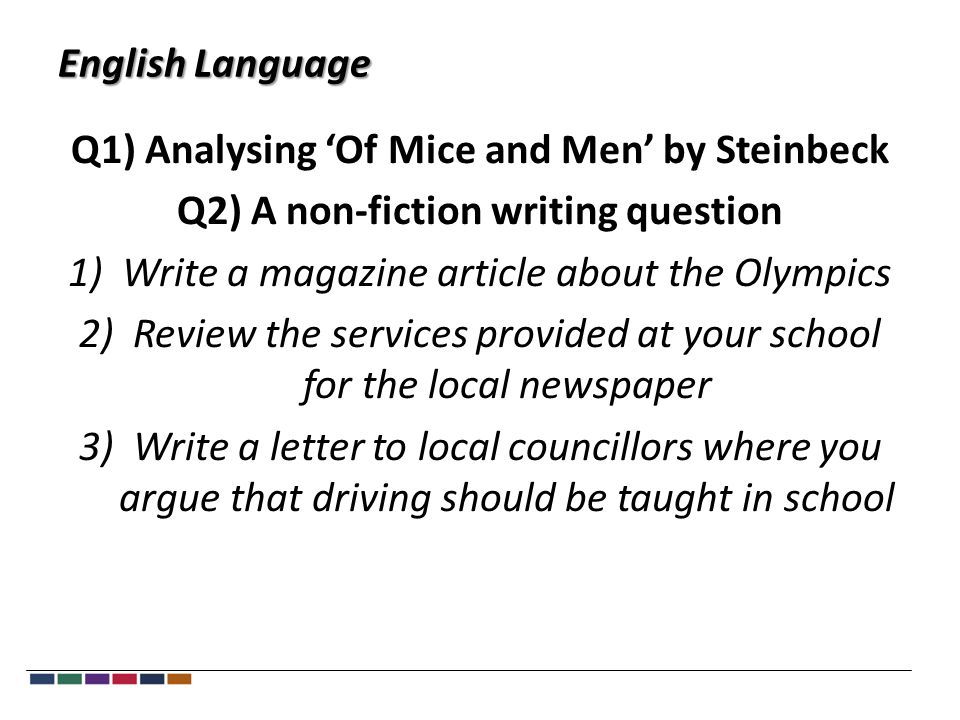 English Language Q1) Analysing 'Of Mice and Men' by Steinbeck Q2) A non-fiction writing question 1)Write a magazine article about the Olympics 2)Review the services provided at your school for the local newspaper 3)Write a letter to local councillors where you argue that driving should be taught in school