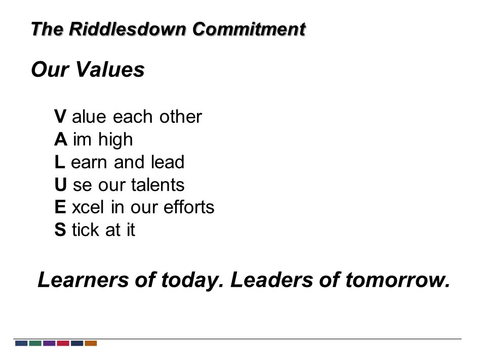 The Riddlesdown Commitment Our Values V alue each other A im high L earn and lead U se our talents E xcel in our efforts S tick at it Learners of today.