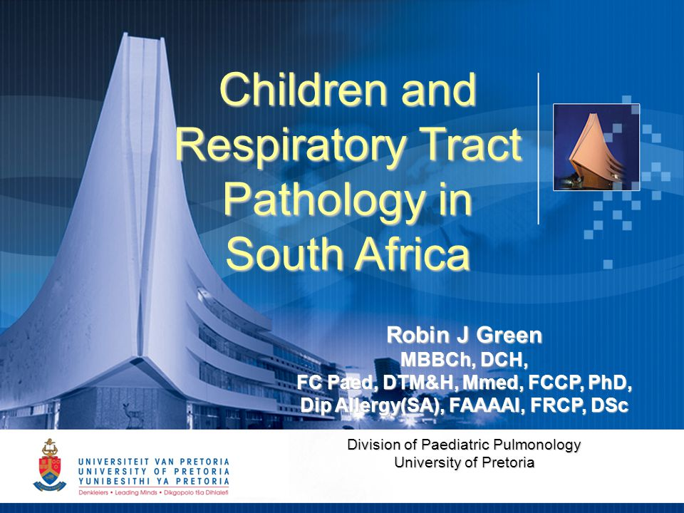 1 Children and Respiratory Tract Pathology in South Africa Robin J Green MBBCh, DCH, FC Paed, DTM&H, Mmed, FCCP, PhD, Dip Allergy(SA), FAAAAI, FRCP, DSc Division of Paediatric Pulmonology University of Pretoria