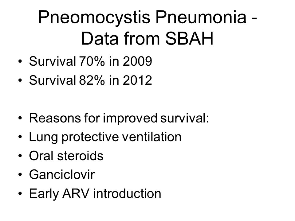 Pneomocystis Pneumonia - Data from SBAH Survival 70% in 2009 Survival 82% in 2012 Reasons for improved survival: Lung protective ventilation Oral steroids Ganciclovir Early ARV introduction