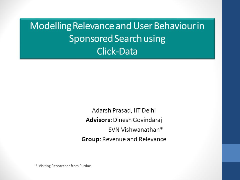 Modelling Relevance and User Behaviour in Sponsored Search using Click-Data Adarsh Prasad, IIT Delhi Advisors: Dinesh Govindaraj SVN Vishwanathan* Group: Revenue and Relevance *-Visiting Researcher from Purdue