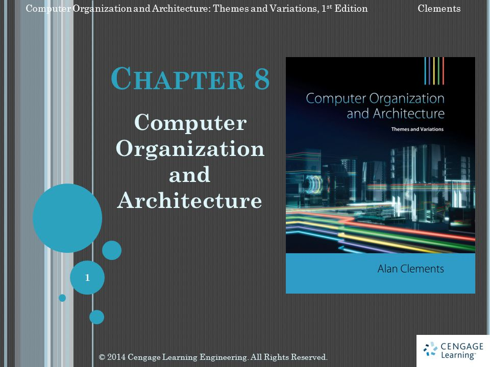 C HAPTER 8 Computer Organization and Architecture © 2014 Cengage Learning Engineering. All Rights Reserved. 1 Computer Organization and Architecture: