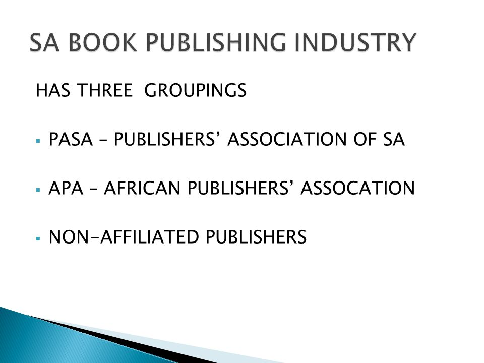 HAS THREE GROUPINGS  PASA – PUBLISHERS' ASSOCIATION OF SA  APA – AFRICAN PUBLISHERS' ASSOCATION  NON-AFFILIATED PUBLISHERS