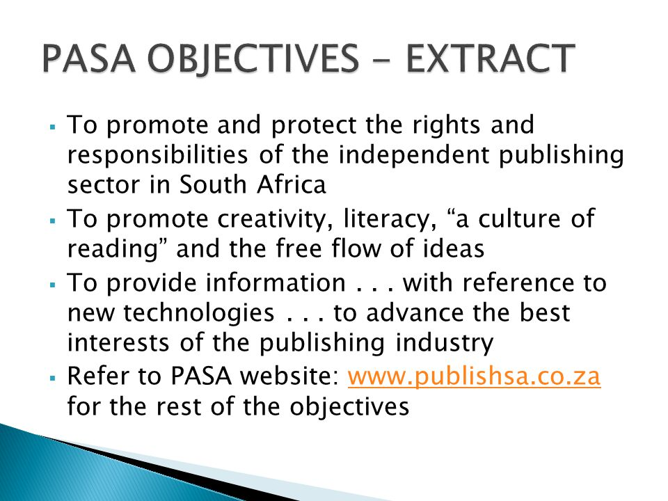  To promote and protect the rights and responsibilities of the independent publishing sector in South Africa  To promote creativity, literacy, a culture of reading and the free flow of ideas  To provide information...