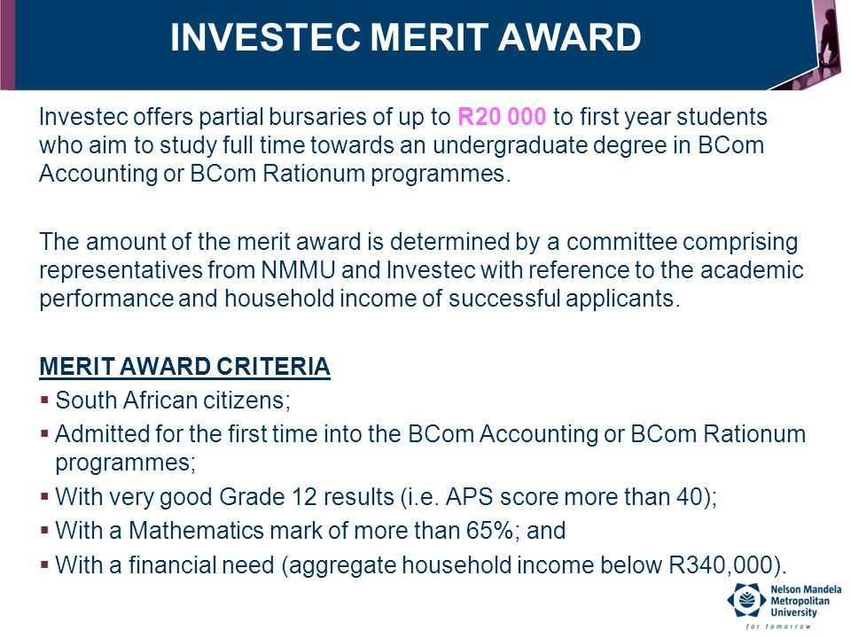 INVESTEC MERIT AWARD lnvestec offers partial bursaries of up to R20 000 to first year students who aim to study full time towards an undergraduate deg