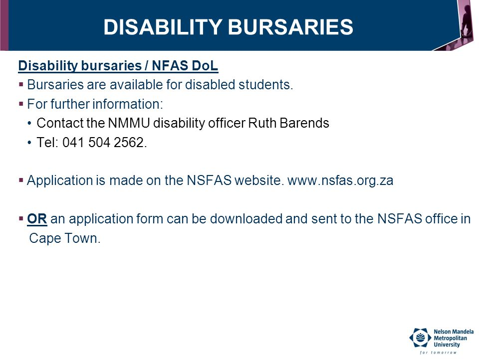 DISABILITY BURSARIES Disability bursaries / NFAS DoL  Bursaries are available for disabled students.  For further information: Contact the NMMU disa