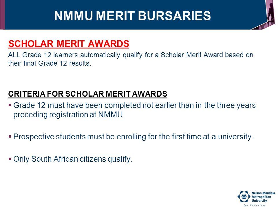 NMMU MERIT BURSARIES SCHOLAR MERIT AWARDS ALL Grade 12 learners automatically qualify for a Scholar Merit Award based on their final Grade 12 results.
