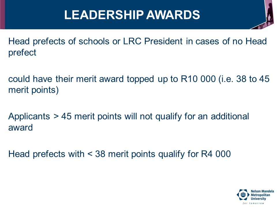 LEADERSHIP AWARDS Head prefects of schools or LRC President in cases of no Head prefect could have their merit award topped up to R10 000 (i.e. 38 to