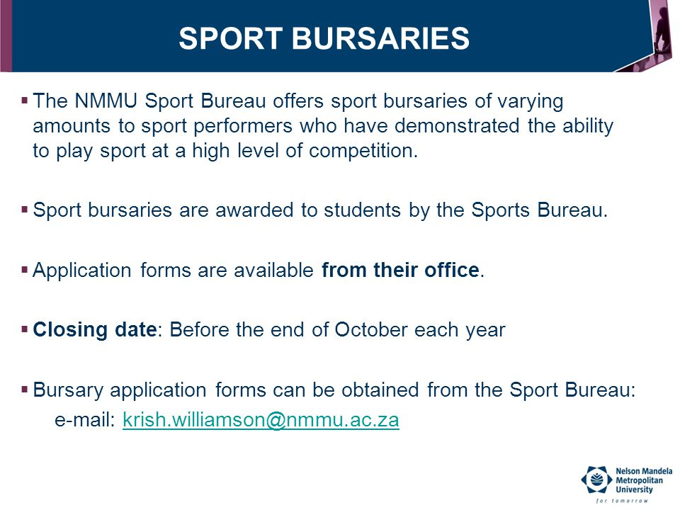 SPORT BURSARIES  The NMMU Sport Bureau offers sport bursaries of varying amounts to sport performers who have demonstrated the ability to play sport
