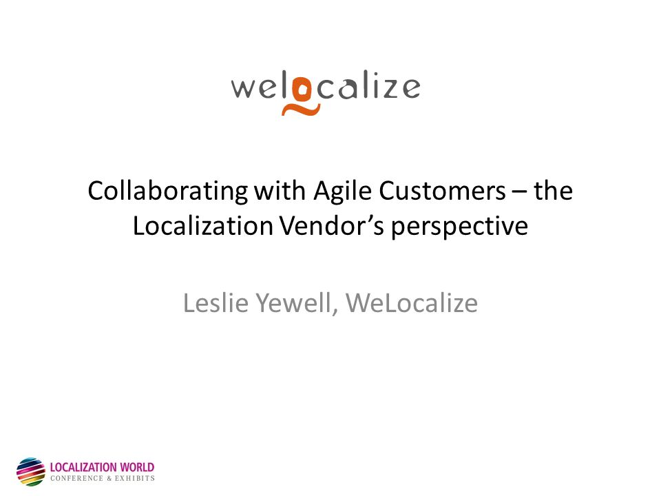 Collaborating with Agile Customers – the Localization Vendor's perspective Leslie Yewell, WeLocalize