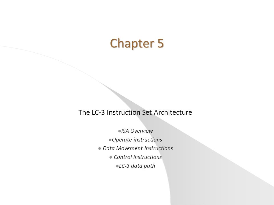Chapter 5 The LC-3 Instruction Set Architecture l ISA Overview l Operate instructions l Data Movement instructions l Control Instructions l LC-3 data path