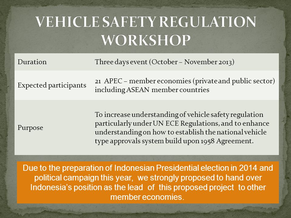 DurationThree days event (October – November 2013) Expected participants 21 APEC – member economies (private and public sector) including ASEAN member countries Purpose To increase understanding of vehicle safety regulation particularly under UN ECE Regulations, and to enhance understanding on how to establish the national vehicle type approvals system build upon 1958 Agreement.