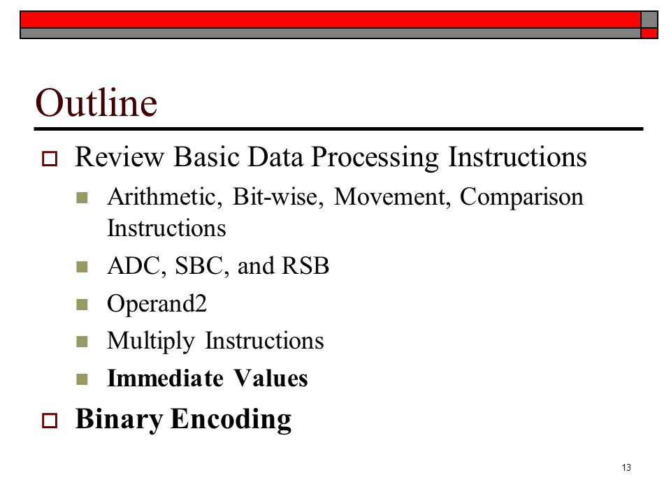 Outline  Review Basic Data Processing Instructions Arithmetic, Bit-wise, Movement, Comparison Instructions ADC, SBC, and RSB Operand2 Multiply Instructions Immediate Values  Binary Encoding 13