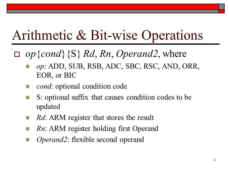 Arithmetic & Bit-wise Operations  op{cond}{S} Rd, Rn, Operand2, where op: ADD, SUB, RSB, ADC, SBC, RSC, AND, ORR, EOR, or BIC cond: optional condition code S: optional suffix that causes condition codes to be updated Rd: ARM register that stores the result Rn: ARM register holding first Operand Operand2: flexible second operand 4