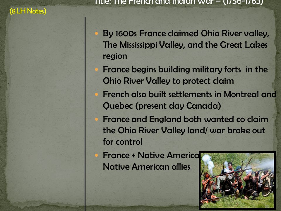By 1600s France claimed Ohio River valley, The Mississippi Valley, and the Great Lakes region France begins building military forts in the Ohio River Valley to protect claim French also built settlements in Montreal and Quebec (present day Canada) France and England both wanted co claim the Ohio River Valley land/ war broke out for control France + Native American allies v.