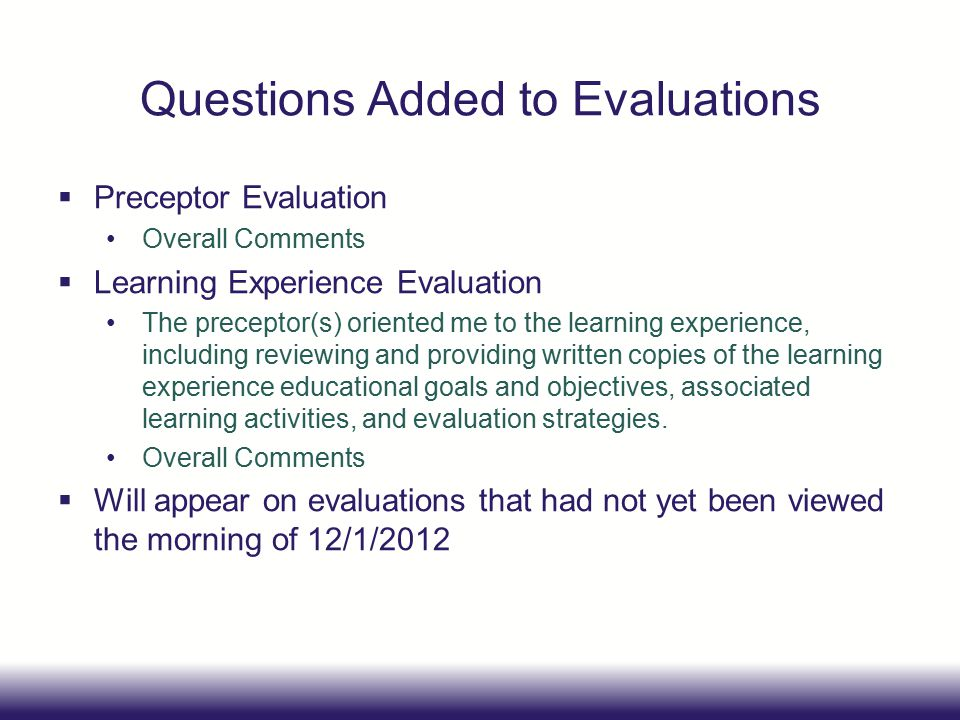 Questions Added to Evaluations  Preceptor Evaluation Overall Comments  Learning Experience Evaluation The preceptor(s) oriented me to the learning experience, including reviewing and providing written copies of the learning experience educational goals and objectives, associated learning activities, and evaluation strategies.