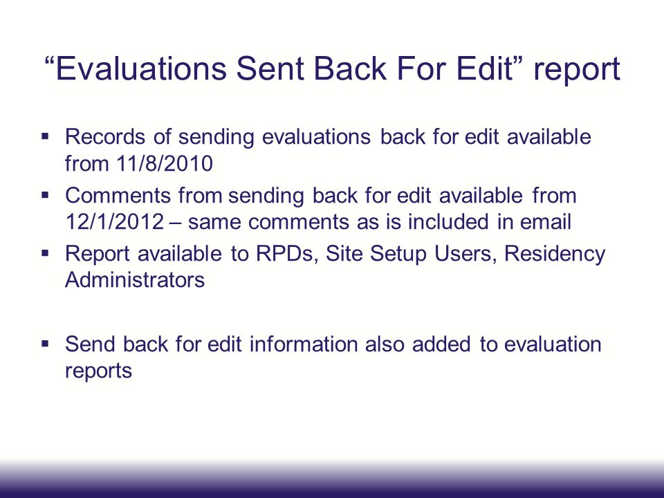 Evaluations Sent Back For Edit report  Records of sending evaluations back for edit available from 11/8/2010  Comments from sending back for edit available from 12/1/2012 – same comments as is included in email  Report available to RPDs, Site Setup Users, Residency Administrators  Send back for edit information also added to evaluation reports