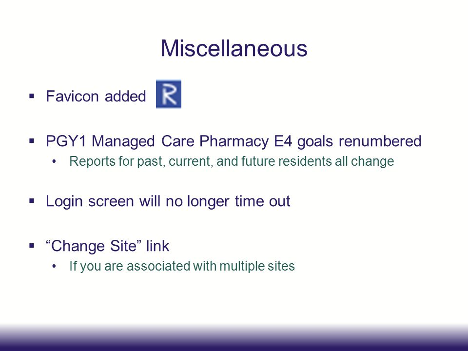 Miscellaneous  Favicon added  PGY1 Managed Care Pharmacy E4 goals renumbered Reports for past, current, and future residents all change  Login screen will no longer time out  Change Site link If you are associated with multiple sites