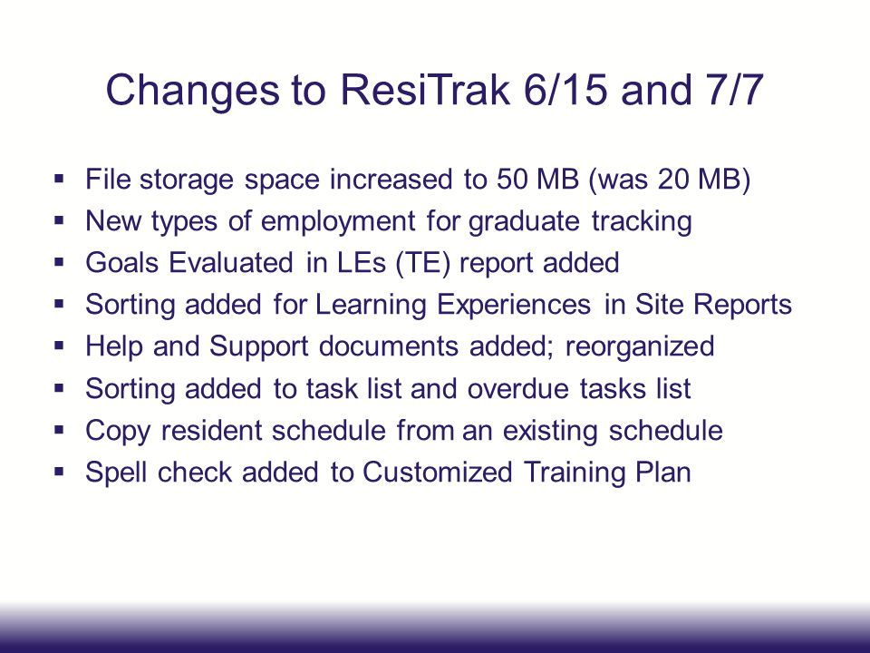 Changes to ResiTrak 6/15 and 7/7  File storage space increased to 50 MB (was 20 MB)  New types of employment for graduate tracking  Goals Evaluated in LEs (TE) report added  Sorting added for Learning Experiences in Site Reports  Help and Support documents added; reorganized  Sorting added to task list and overdue tasks list  Copy resident schedule from an existing schedule  Spell check added to Customized Training Plan