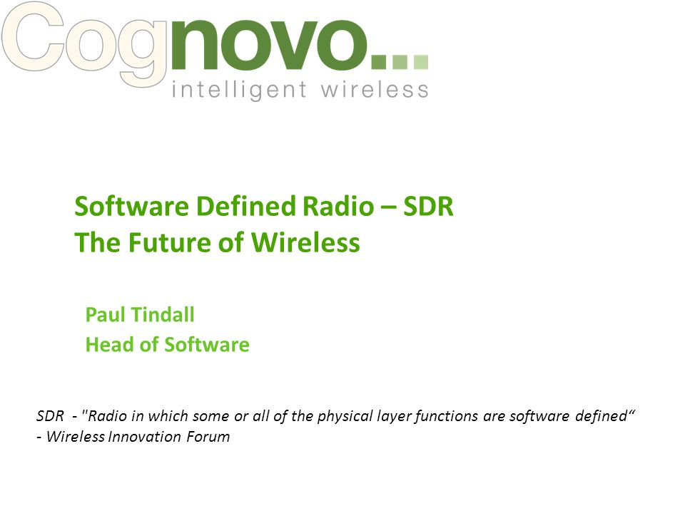 Paul Tindall Head of Software Software Defined Radio – SDR The Future of Wireless SDR - Radio in which some or all of the physical layer functions are software defined - Wireless Innovation Forum