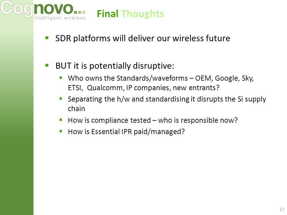 Final Thoughts  SDR platforms will deliver our wireless future  BUT it is potentially disruptive:  Who owns the Standards/waveforms – OEM, Google, Sky, ETSI, Qualcomm, IP companies, new entrants.