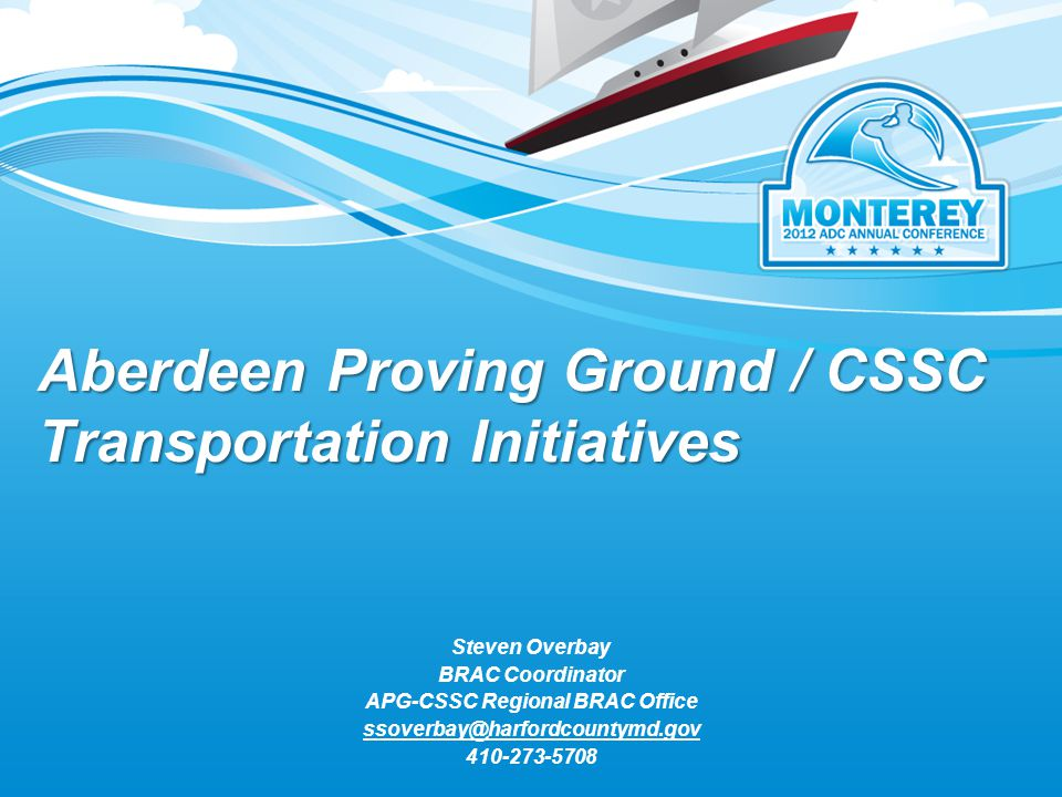 Aberdeen Proving Ground / CSSC Transportation Initiatives Steven Overbay BRAC Coordinator APG-CSSC Regional BRAC Office ssoverbay@harfordcountymd.gov 410-273-5708