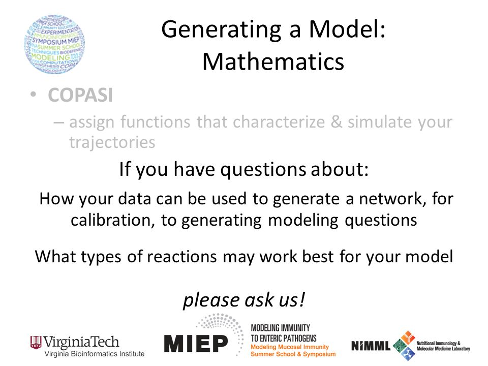 Generating a Model: Mathematics COPASI – assign functions that characterize & simulate your trajectories If you have questions about: How your data can be used to generate a network, for calibration, to generating modeling questions What types of reactions may work best for your model please ask us!