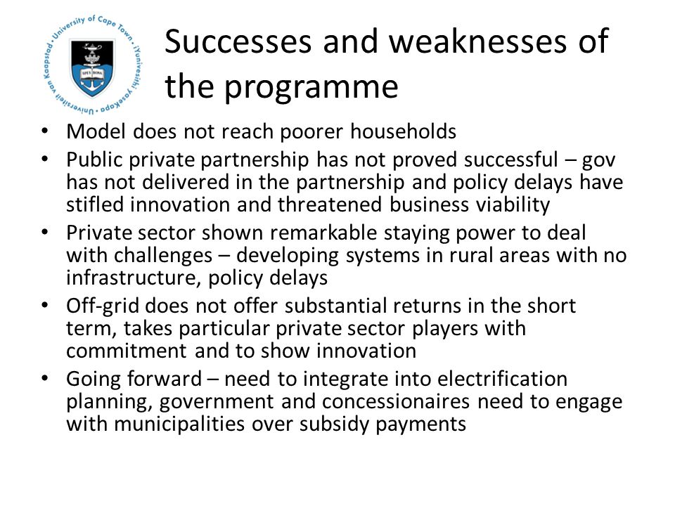 Successes and weaknesses of the programme Model does not reach poorer households Public private partnership has not proved successful – gov has not delivered in the partnership and policy delays have stifled innovation and threatened business viability Private sector shown remarkable staying power to deal with challenges – developing systems in rural areas with no infrastructure, policy delays Off-grid does not offer substantial returns in the short term, takes particular private sector players with commitment and to show innovation Going forward – need to integrate into electrification planning, government and concessionaires need to engage with municipalities over subsidy payments