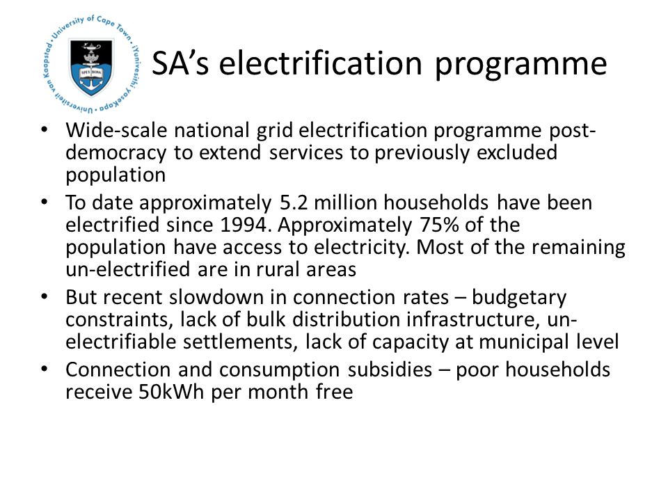 SA's electrification programme Wide-scale national grid electrification programme post- democracy to extend services to previously excluded population To date approximately 5.2 million households have been electrified since 1994.